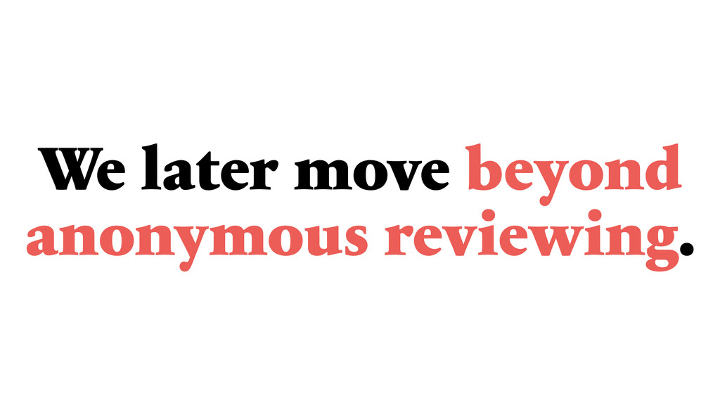 We later move beyond anonymous reviewing.