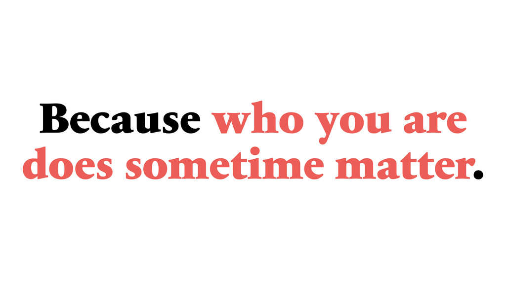Because who you are does sometime matter.