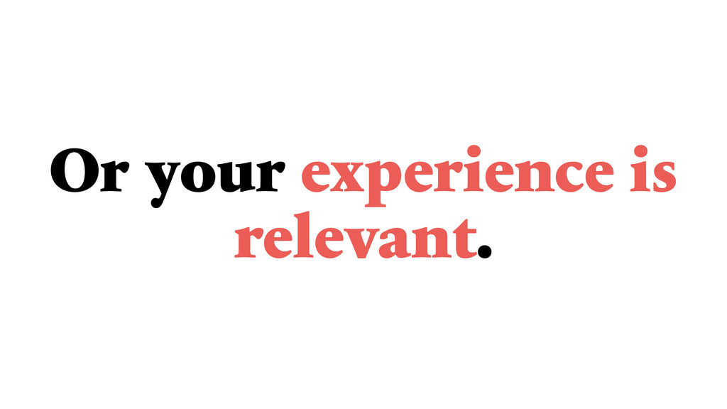 Or your experience is relevant.
