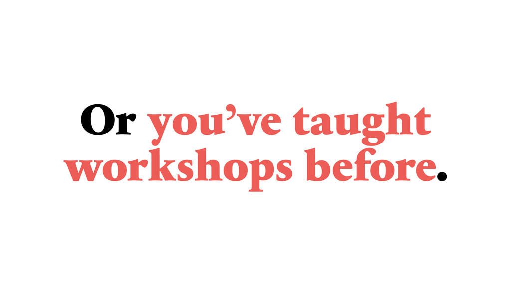 Or you've taught workshops before.