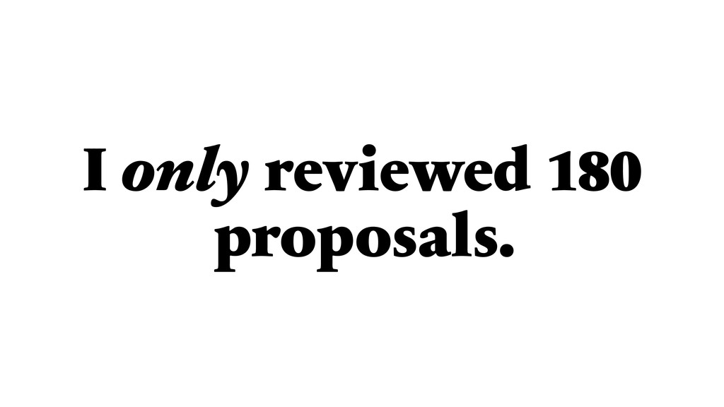 I only reviewed 180 proposals.