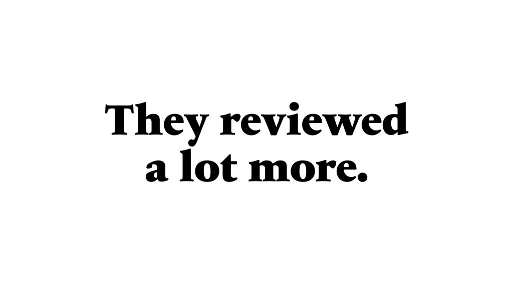 They reviewed a lot more.