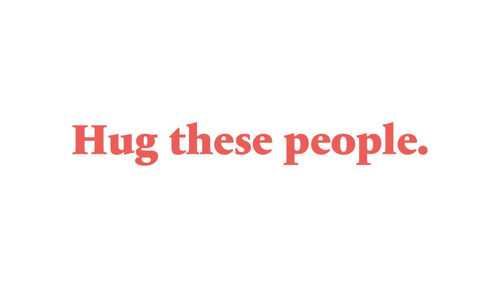 Hug these people.
