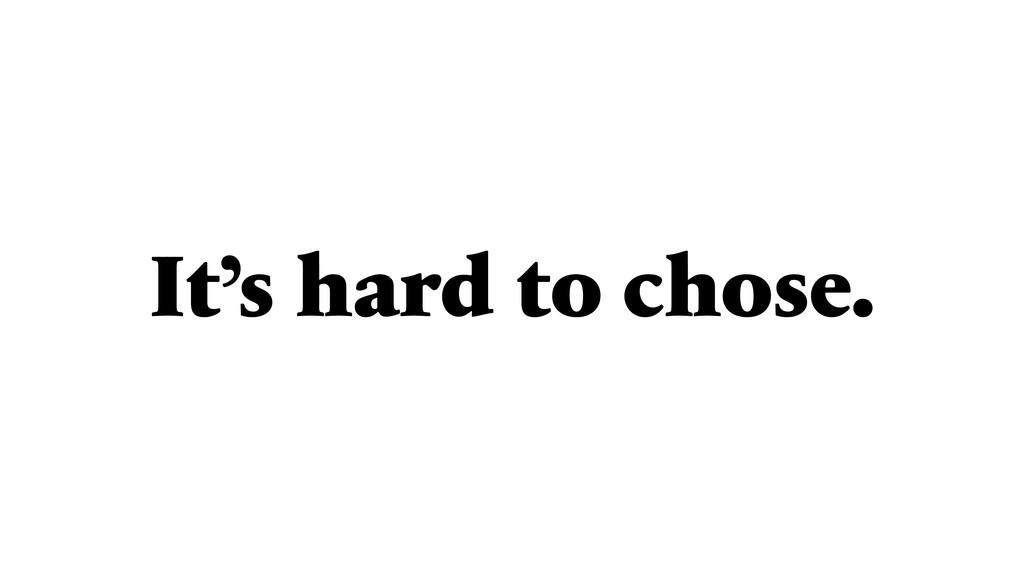 It's hard to chose.
