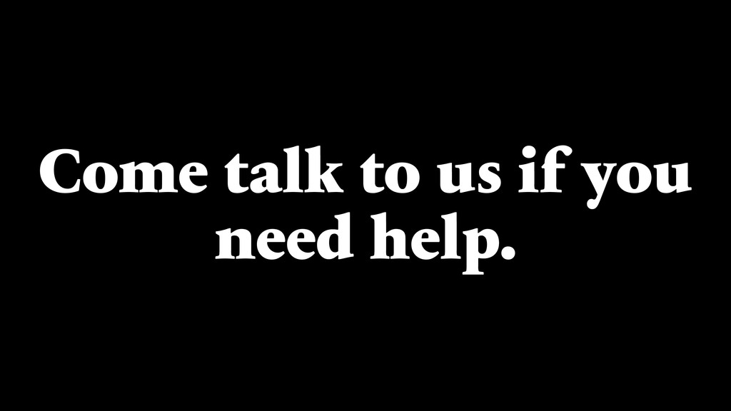 Come talk to us if you need help.