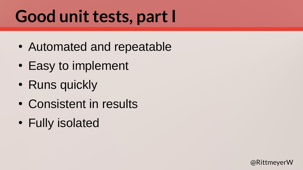 Good unit tests, part I ● Automated and repeata...