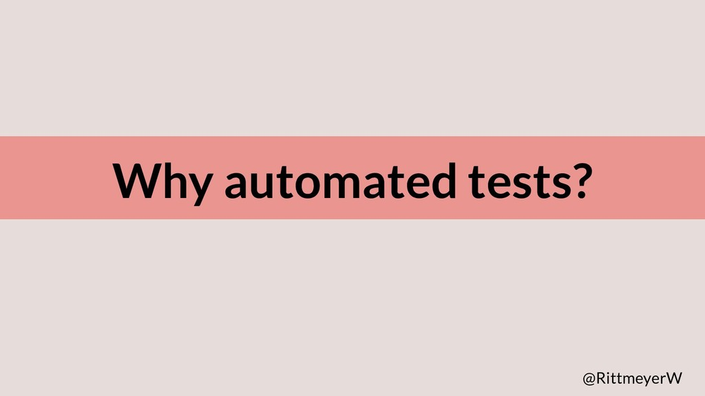 Why automated tests? @RittmeyerW