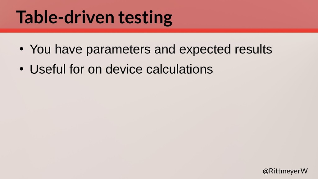 Table-driven testing ● You have parameters and ...