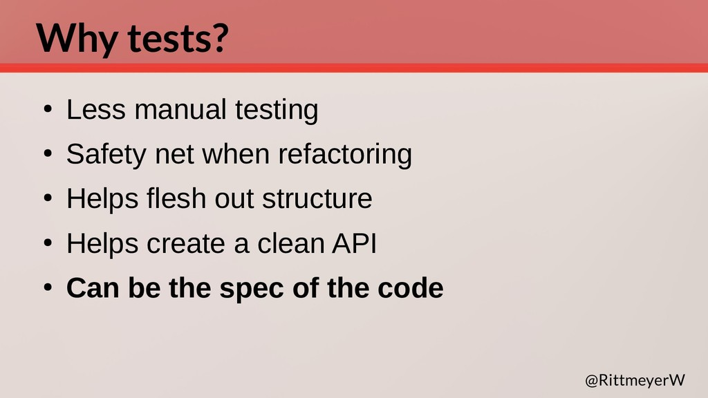 Why tests? ● Less manual testing ● Safety net w...