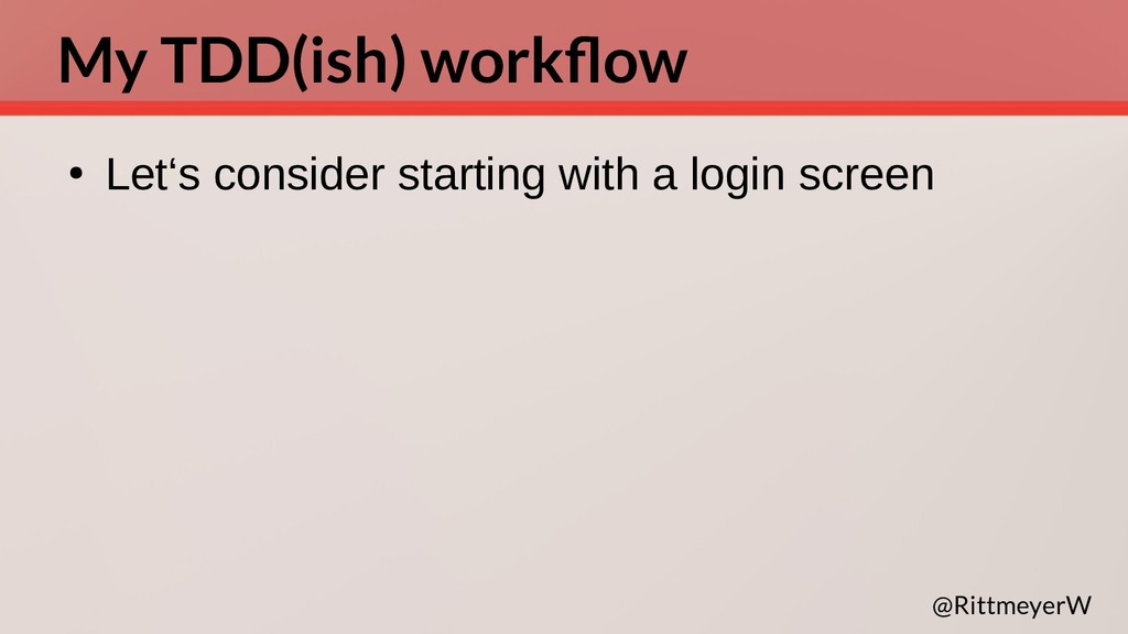 My TDD(ish) workflow ● Let's consider starting ...
