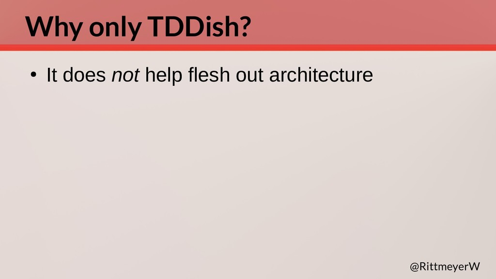 Why only TDDish? ● It does not help flesh out a...