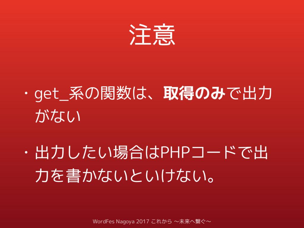注意 • get_系の関数は、取得のみで出力 がない • 出力したい場合はPHPコードで出 力...