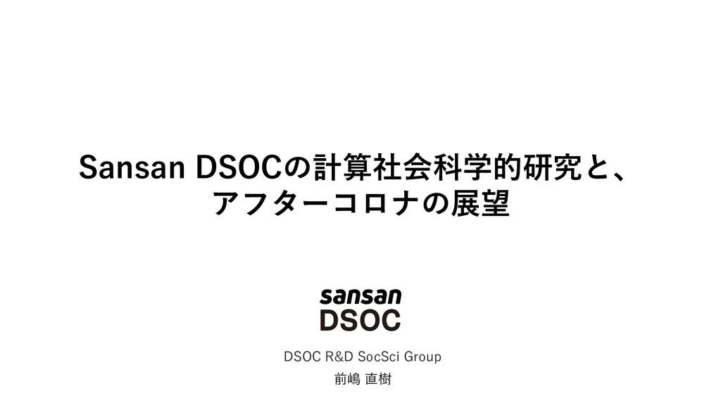 Sansan DSOCの計算社会科学的研究と、 アフターコロナの展望 前嶋 直樹 DSOC R...