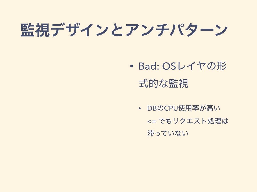 ࢹσβΠϯͱΞϯνύλʔϯ • Bad: OSϨΠϠͷܗ ࣜతͳࢹ • DBͷCPU༻...