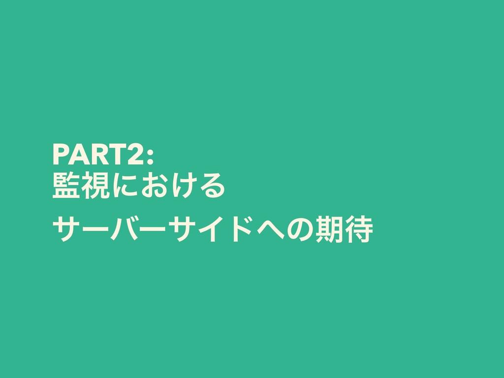 PART2: ࢹʹ͓͚Δ αʔόʔαΠυͷظ