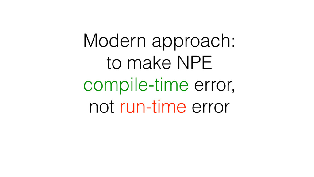 Modern approach: to make NPE compile-time error...