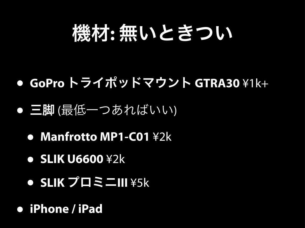 ػࡐ: ແ͍ͱ͖͍ͭ • GoPro τϥΠϙουϚϯτ GTRA30 ¥1k+ • ٭ ...