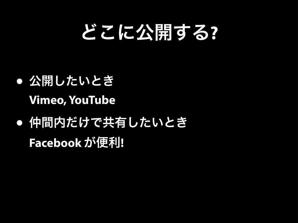Ͳ͜ʹެ։͢Δ? • ެ։͍ͨ͠ͱ͖ Vimeo, YouTube • ͚ؒͩͰڞ༗͍ͨ͠...