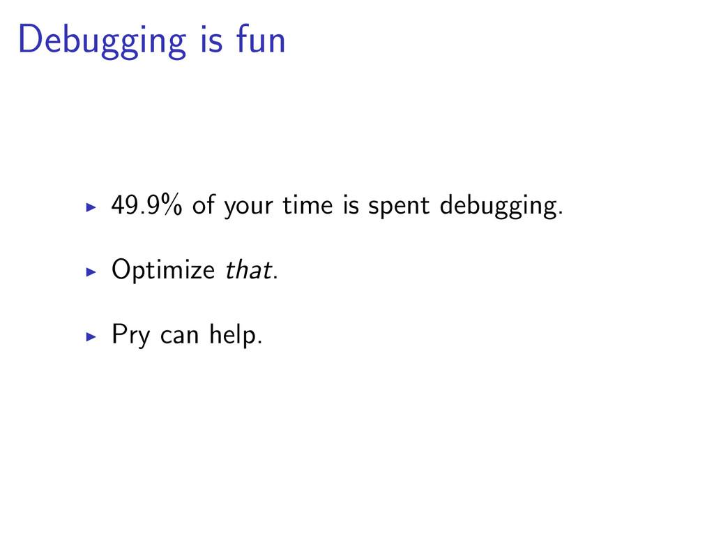 Debugging is fun 49.9% of your time is spent de...