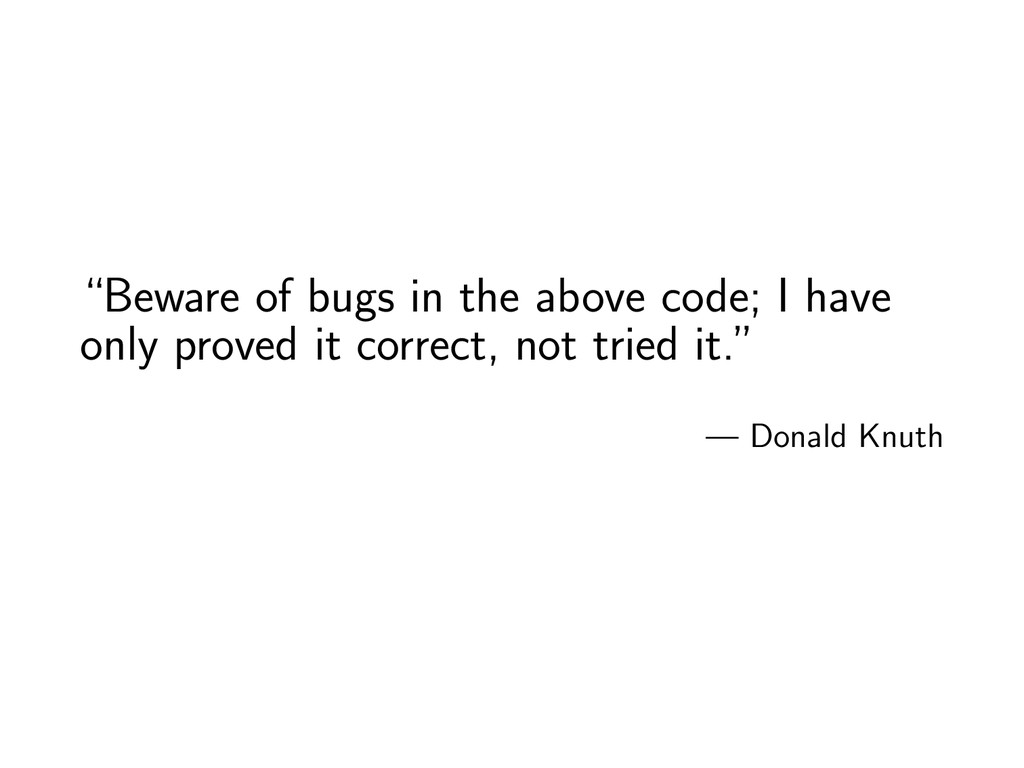 """""""Beware of bugs in the above code; I have only ..."""