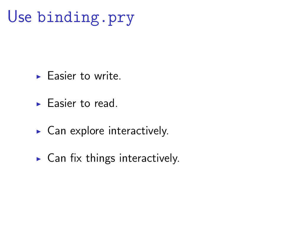 Use binding.pry Easier to write. Easier to read...