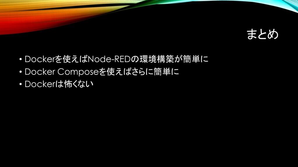 まとめ • Dockerを使えばNode-REDの環境構築が簡単に • Docker Comp...