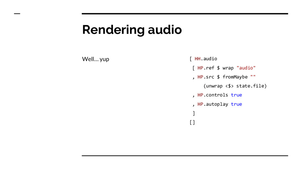 Rendering audio Well… yup [ HH.audio [ HP.ref $...