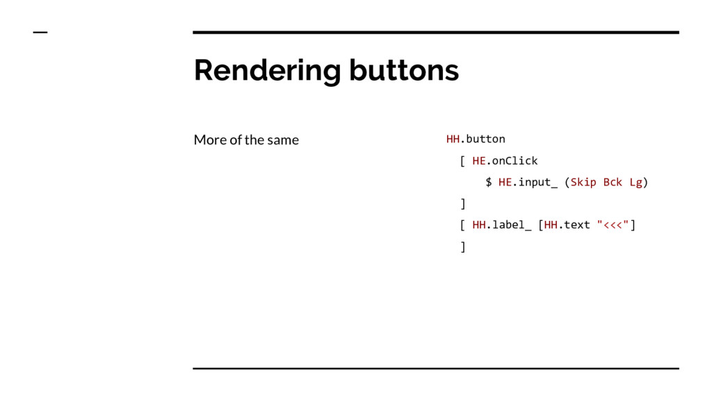 Rendering buttons More of the same HH.button [ ...