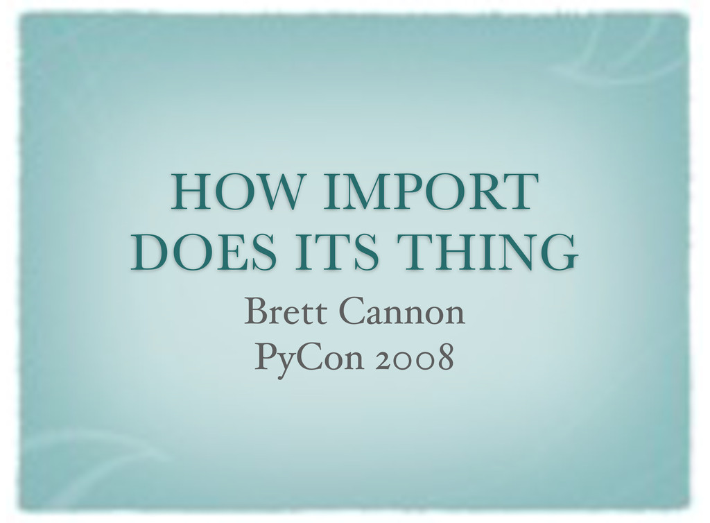 HOW IMPORT DOES ITS THING Brett Cannon PyCon 20...