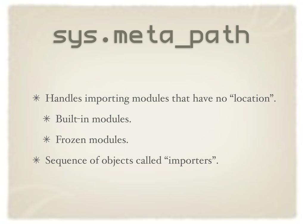 sys.meta_path Handles importing modules that ha...