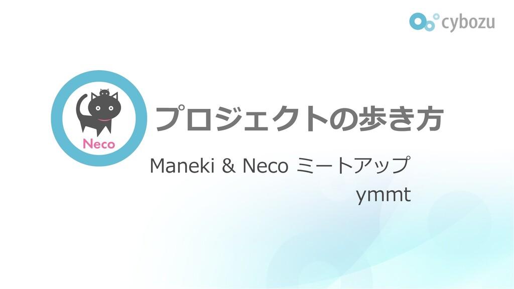 Neco プロジェクトの歩き⽅ Maneki & Neco ミートアップ ymmt
