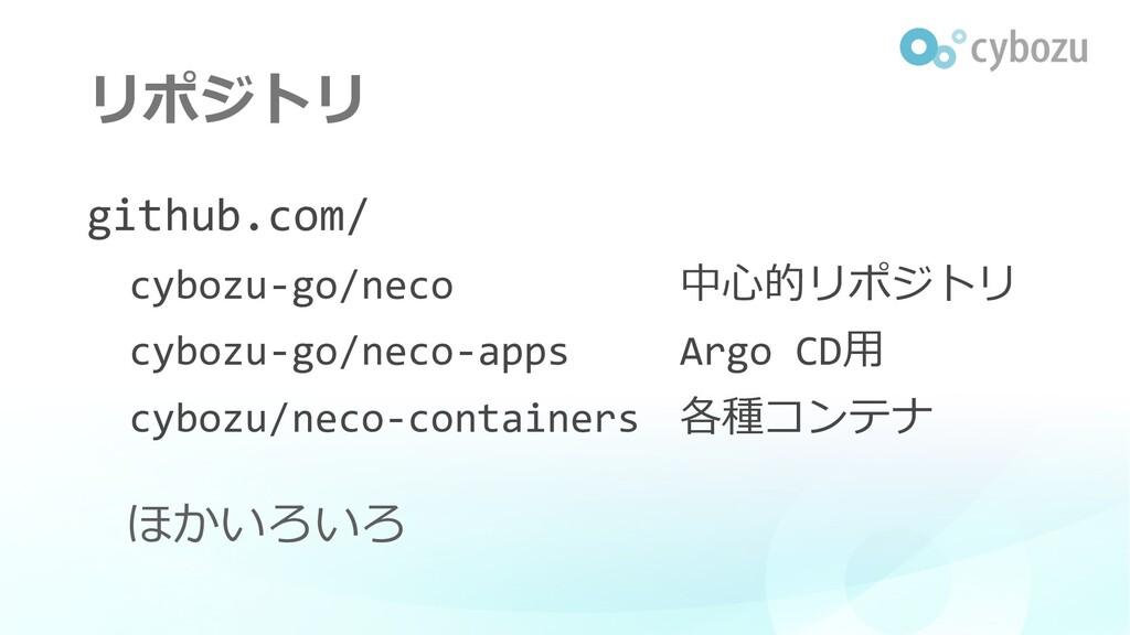 リポジトリ github.com/ cybozu-go/neco 中⼼的リポジトリ cyboz...
