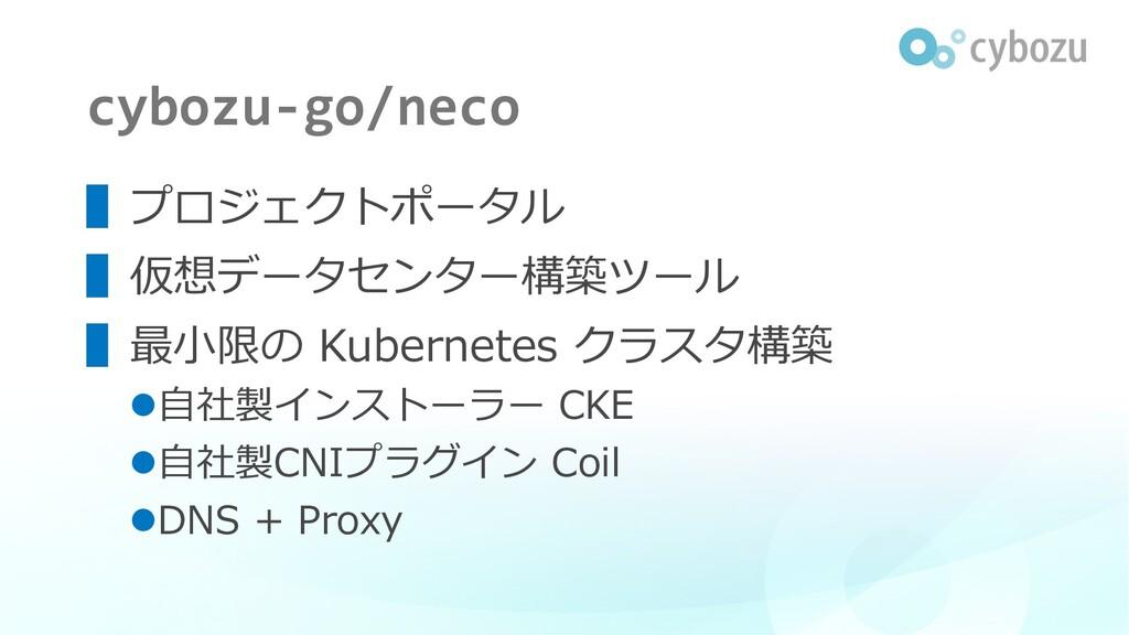 cybozu-go/neco ▌プロジェクトポータル ▌仮想データセンター構築ツール ▌最⼩限...