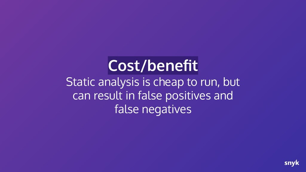 Cost/benefit Static analysis is cheap to run, bu...