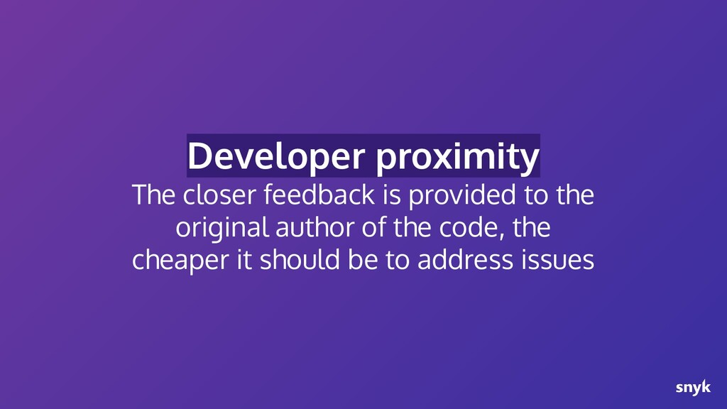 Developer proximity The closer feedback is prov...