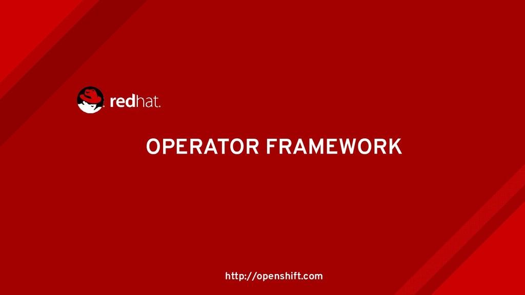 OPERATOR FRAMEWORK http://openshift.com