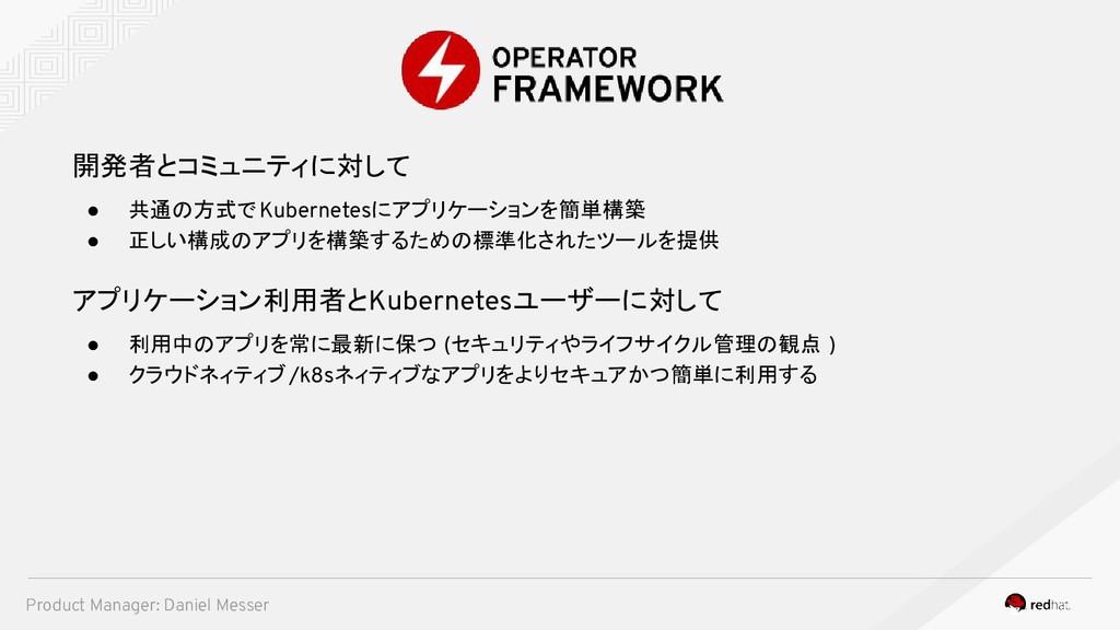 開発者とコミュニティに対して ● 共通の方式でKubernetesにアプリケーションを簡単構築...