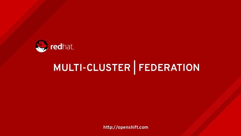 MULTI-CLUSTER | FEDERATION http://openshift.com
