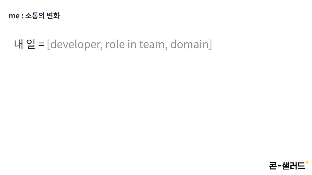 me : 소통의 변화 내 일 = [developer, role in team, dom...