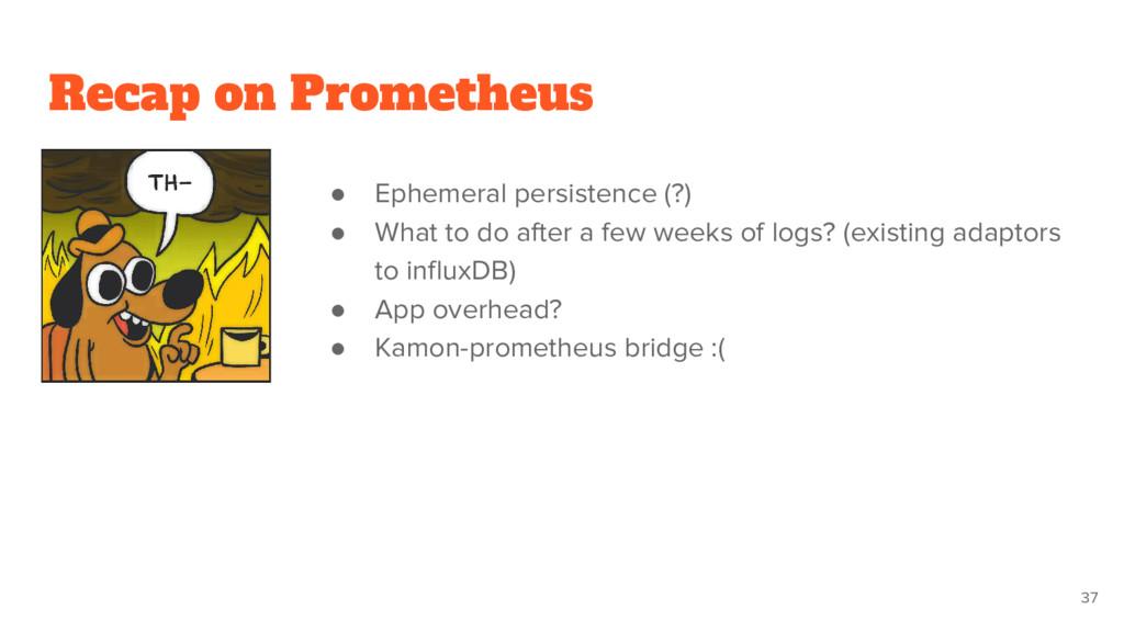 Recap on Prometheus ● Ephemeral persistence (?)...