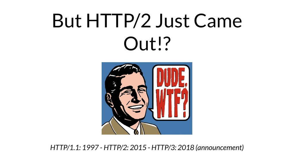But HTTP/2 Just Came Out!? HTTP/1.1: 1997 - HTT...