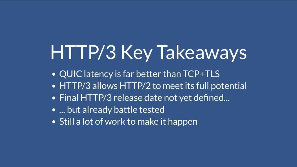HTTP/3 Key Takeaways QUIC latency is far better...