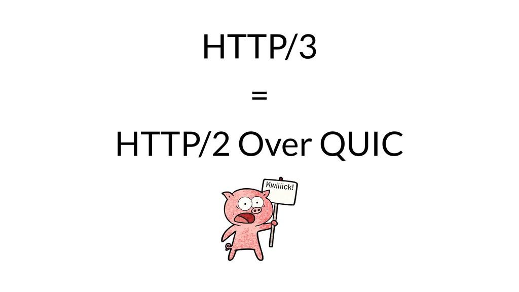 HTTP/3 = HTTP/2 Over QUIC Kwiiiick!