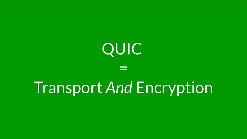 QUIC = Transport And Encryption