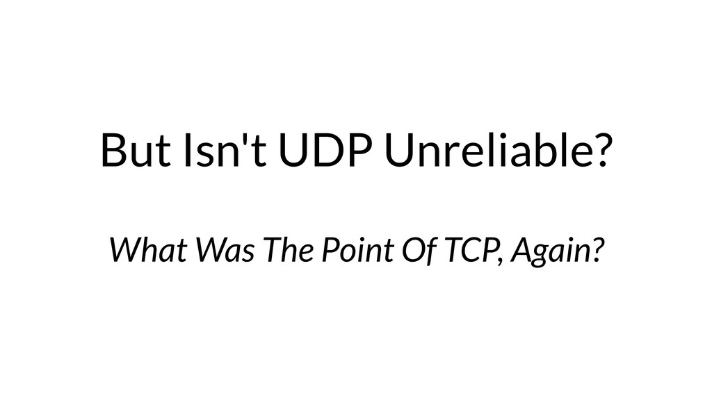 But Isn't UDP Unreliable? What Was The Point Of...