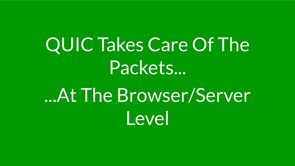 QUIC Takes Care Of The Packets... ...At The Bro...