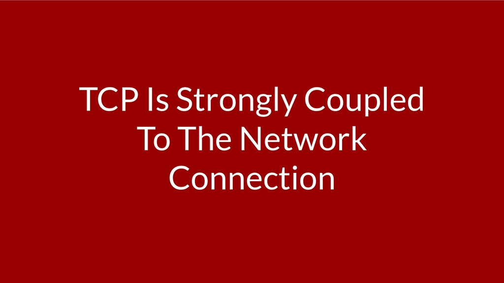 TCP Is Strongly Coupled To The Network Connecti...