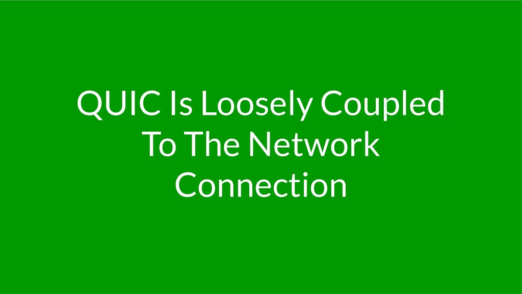 QUIC Is Loosely Coupled To The Network Connecti...