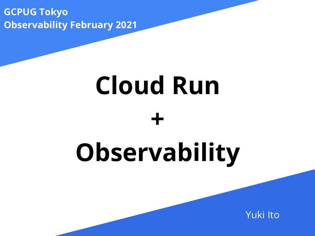 Cloud Run   +   Observability GCPUG Tokyo   Obs...