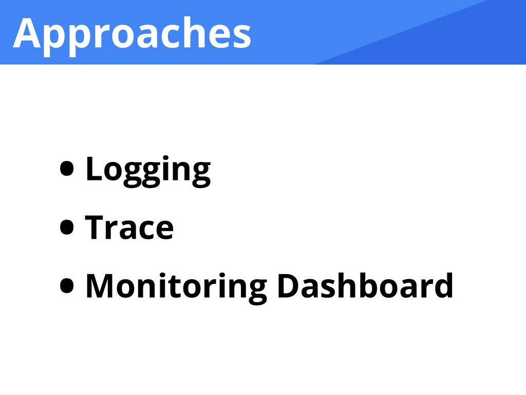 Approaches • Logging   • Trace   • Monitoring D...